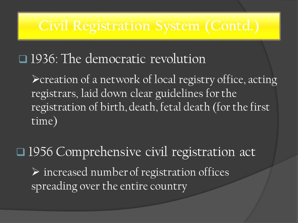  1936: The democratic revolution Civil Registration System (Contd.)  1956 Comprehensive civil registration act  creation of a network of local registry office, acting registrars, laid down clear guidelines for the registration of birth, death, fetal death (for the first time)  increased number of registration offices spreading over the entire country