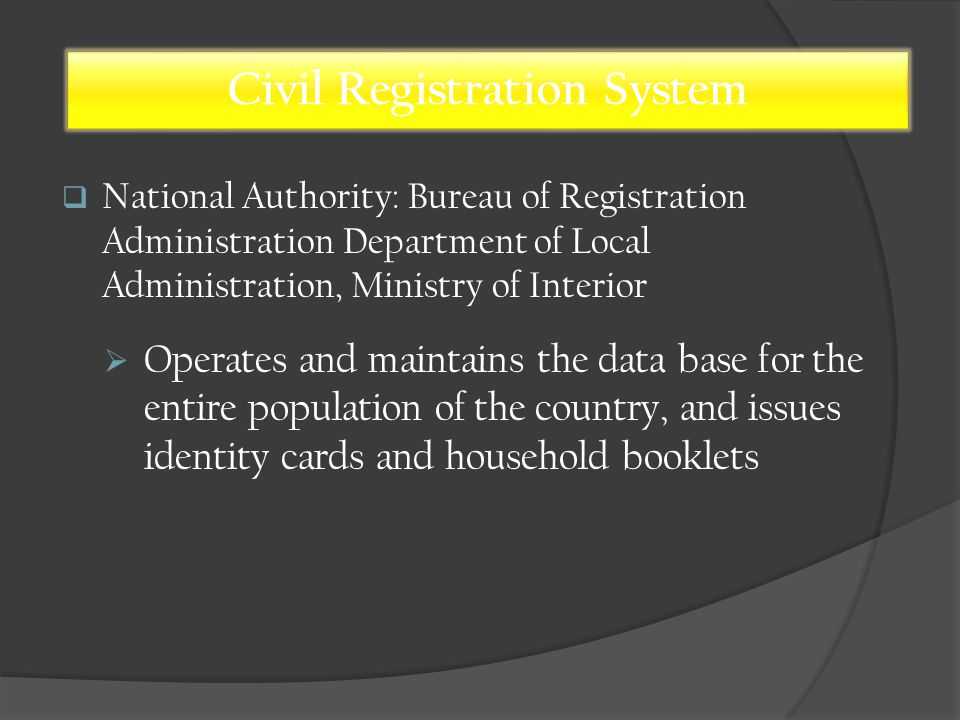  National Authority: Bureau of Registration Administration Department of Local Administration, Ministry of Interior Civil Registration System  Operates and maintains the data base for the entire population of the country, and issues identity cards and household booklets