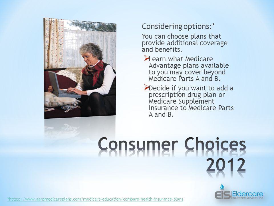 Considering options:* You can choose plans that provide additional coverage and benefits.