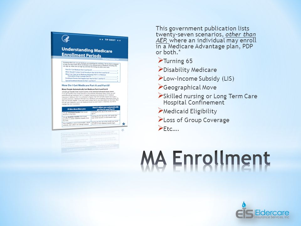 This government publication lists twenty-seven scenarios, other than AEP, where an individual may enroll in a Medicare Advantage plan, PDP or both.*  Turning 65  Disability Medicare  Low-Income Subsidy (LIS)  Geographical Move  Skilled nursing or Long Term Care Hospital Confinement  Medicaid Eligibility  Loss of Group Coverage  Etc….