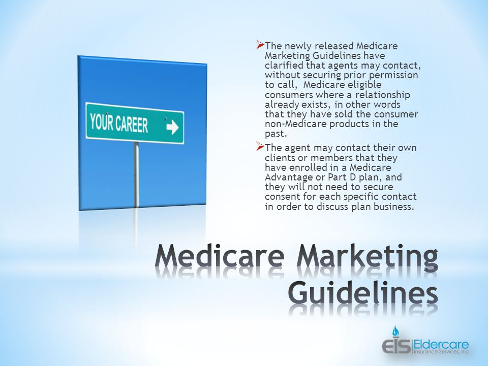  The newly released Medicare Marketing Guidelines have clarified that agents may contact, without securing prior permission to call, Medicare eligible consumers where a relationship already exists, in other words that they have sold the consumer non-Medicare products in the past.