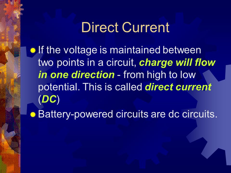 Direct Current  If the voltage is maintained between two points in a circuit, charge will flow in one direction - from high to low potential.