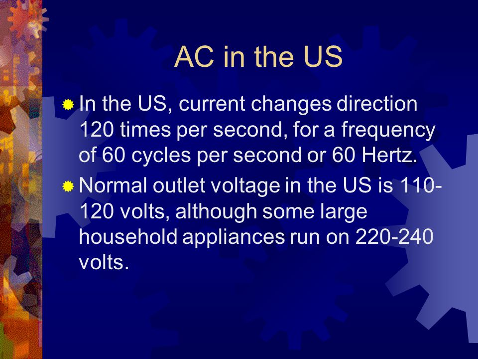 AC in the US  In the US, current changes direction 120 times per second, for a frequency of 60 cycles per second or 60 Hertz.