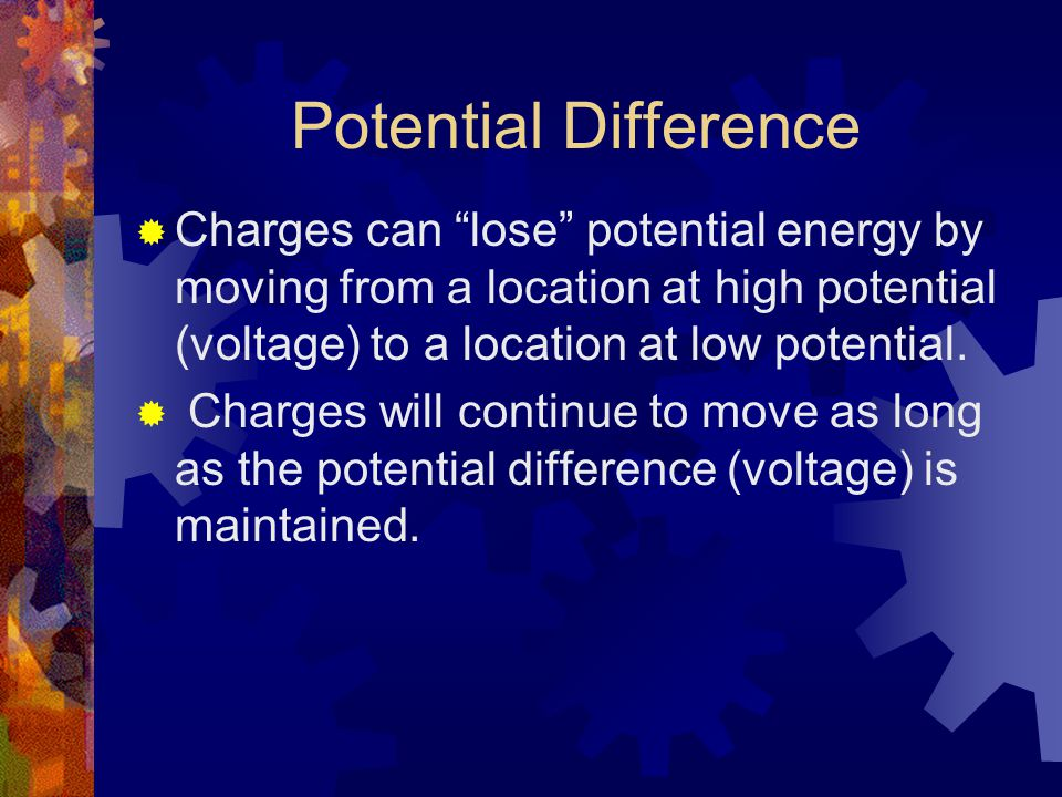 Potential Difference  Charges can lose potential energy by moving from a location at high potential (voltage) to a location at low potential.