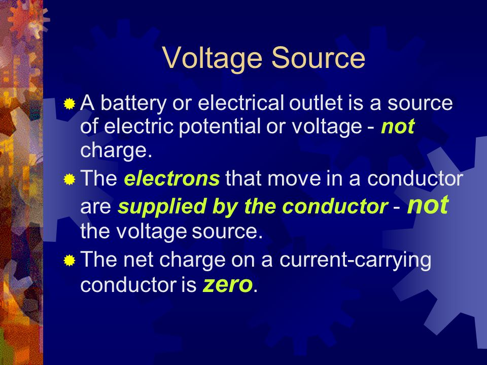 Voltage Source  A battery or electrical outlet is a source of electric potential or voltage - not charge.