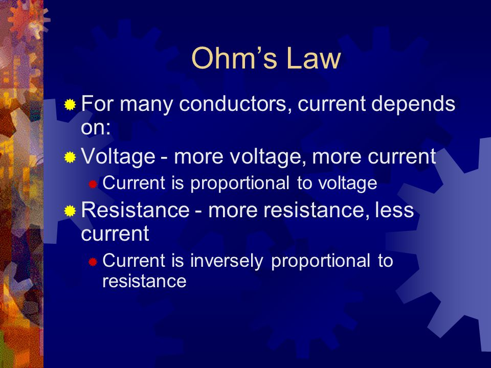 Ohm's Law  For many conductors, current depends on:  Voltage - more voltage, more current  Current is proportional to voltage  Resistance - more resistance, less current  Current is inversely proportional to resistance
