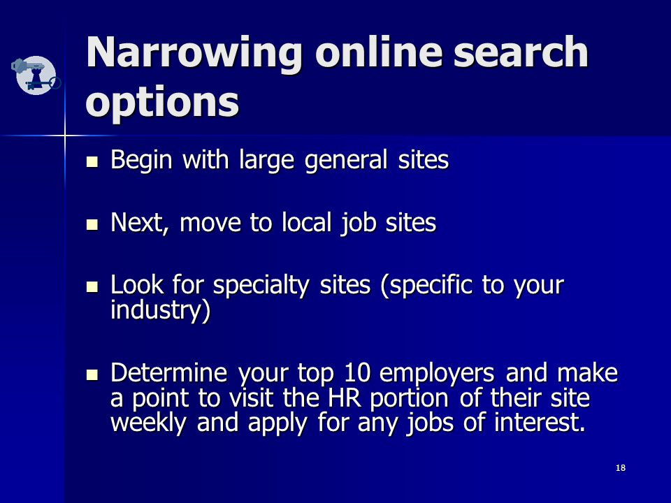 18 Narrowing online search options Begin with large general sites Begin with large general sites Next, move to local job sites Next, move to local job sites Look for specialty sites (specific to your industry) Look for specialty sites (specific to your industry) Determine your top 10 employers and make a point to visit the HR portion of their site weekly and apply for any jobs of interest.