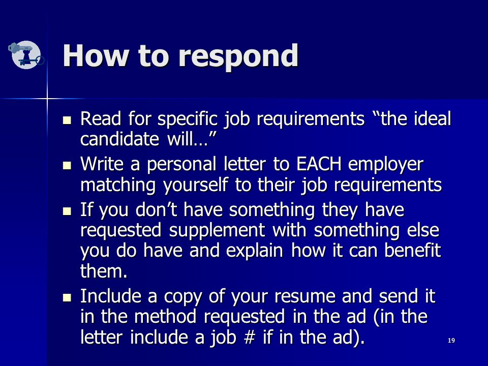 19 How to respond Read for specific job requirements the ideal candidate will… Read for specific job requirements the ideal candidate will… Write a personal letter to EACH employer matching yourself to their job requirements Write a personal letter to EACH employer matching yourself to their job requirements If you don't have something they have requested supplement with something else you do have and explain how it can benefit them.