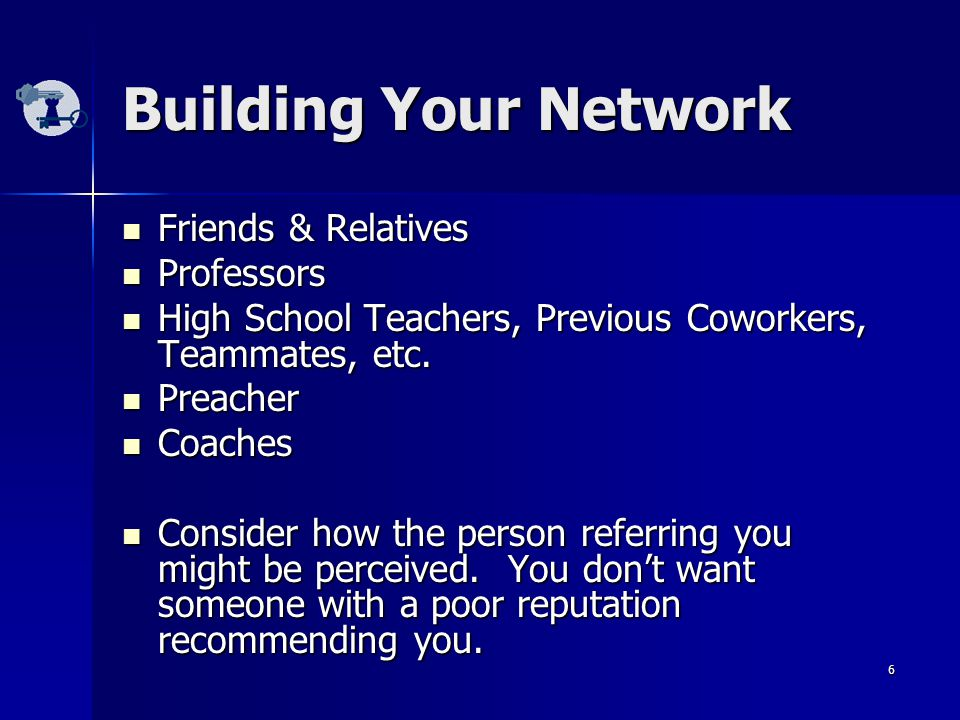 6 Building Your Network Friends & Relatives Friends & Relatives Professors Professors High School Teachers, Previous Coworkers, Teammates, etc.
