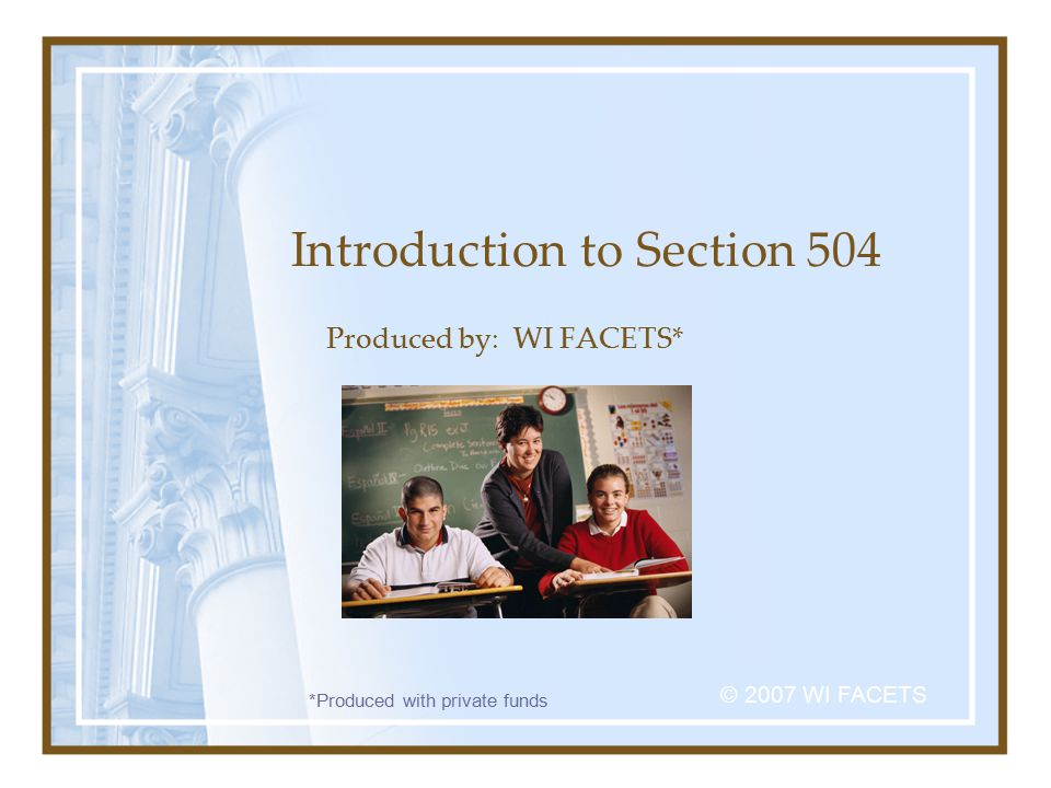 Introduction to Section 504 Produced by: WI FACETS* © 2007 WI FACETS *Produced with private funds