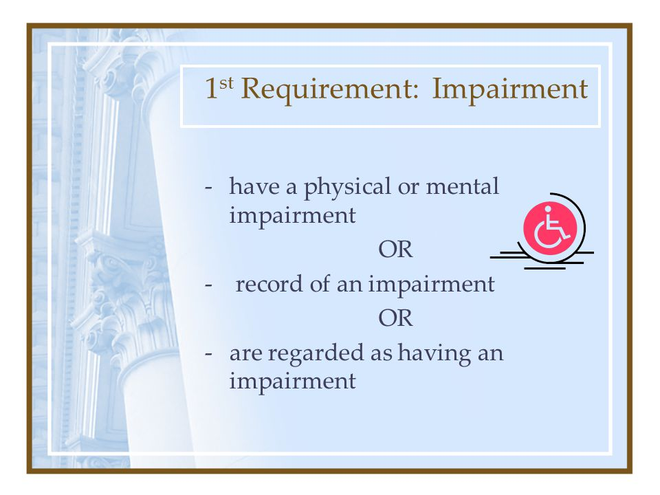 1 st Requirement: Impairment -have a physical or mental impairment OR - record of an impairment OR -are regarded as having an impairment