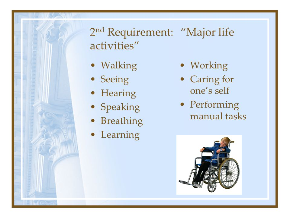 2 nd Requirement: Major life activities Walking Seeing Hearing Speaking Breathing Learning Working Caring for one's self Performing manual tasks