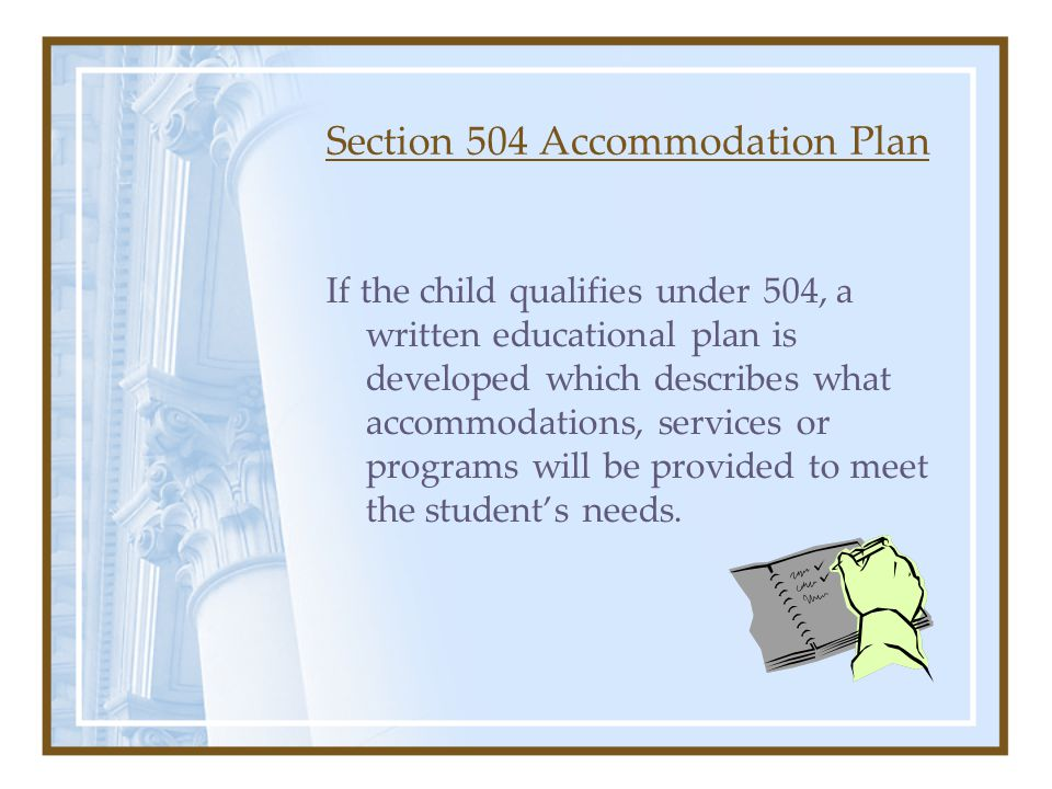 Section 504 Accommodation Plan If the child qualifies under 504, a written educational plan is developed which describes what accommodations, services or programs will be provided to meet the student's needs.