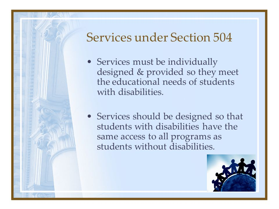 Services under Section 504 Services must be individually designed & provided so they meet the educational needs of students with disabilities.