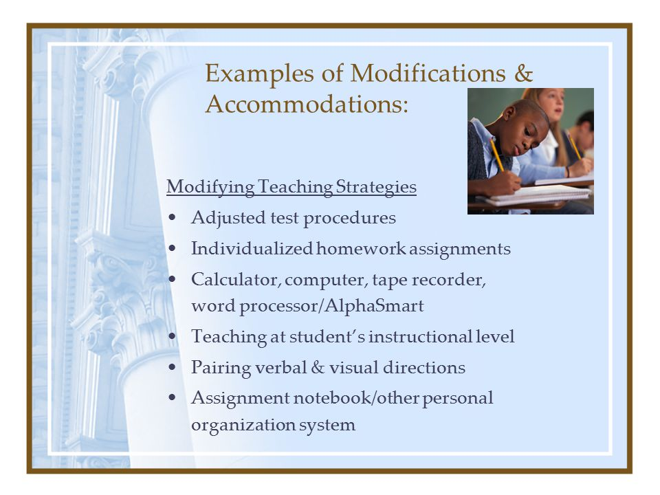 Examples of Modifications & Accommodations: Modifying Teaching Strategies Adjusted test procedures Individualized homework assignments Calculator, computer, tape recorder, word processor/AlphaSmart Teaching at student's instructional level Pairing verbal & visual directions Assignment notebook/other personal organization system