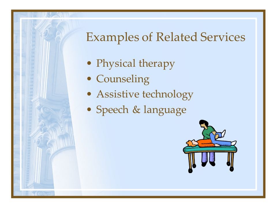 Examples of Related Services Physical therapy Counseling Assistive technology Speech & language