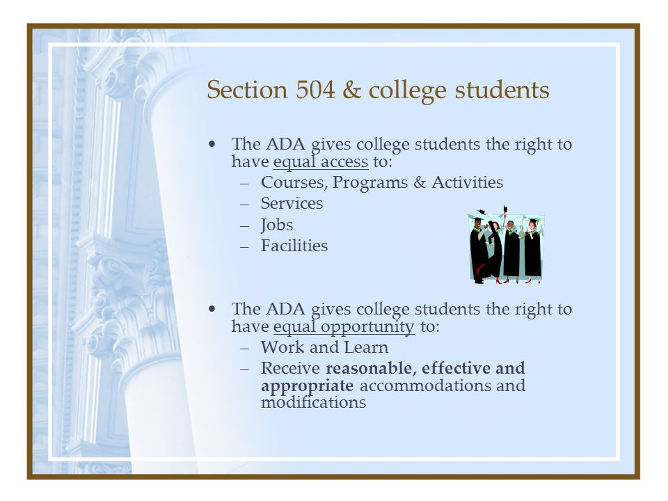 Section 504 & college students The ADA gives college students the right to have equal access to: –Courses, Programs & Activities –Services –Jobs –Facilities The ADA gives college students the right to have equal opportunity to: –Work and Learn –Receive reasonable, effective and appropriate accommodations and modifications