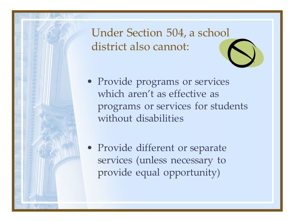 Under Section 504, a school district also cannot: Provide programs or services which aren't as effective as programs or services for students without disabilities Provide different or separate services (unless necessary to provide equal opportunity)