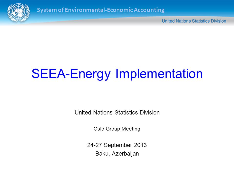 System of Environmental-Economic Accounting SEEA-Energy Implementation United Nations Statistics Division Oslo Group Meeting September 2013 Baku, Azerbaijan