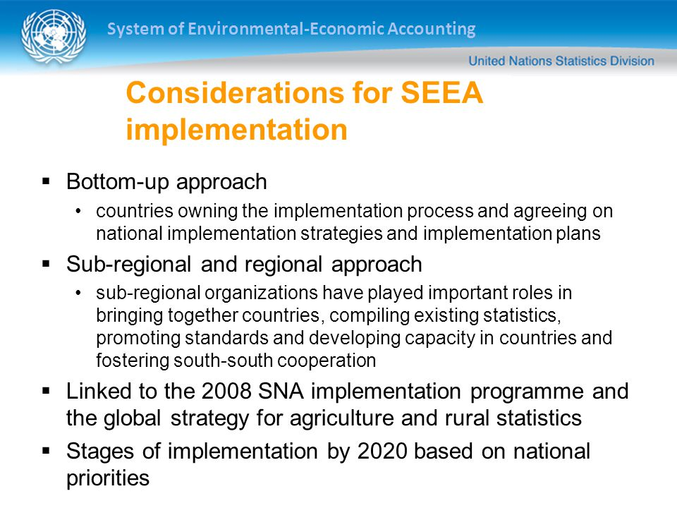 System of Environmental-Economic Accounting Considerations for SEEA implementation  Bottom-up approach countries owning the implementation process and agreeing on national implementation strategies and implementation plans  Sub-regional and regional approach sub-regional organizations have played important roles in bringing together countries, compiling existing statistics, promoting standards and developing capacity in countries and fostering south-south cooperation  Linked to the 2008 SNA implementation programme and the global strategy for agriculture and rural statistics  Stages of implementation by 2020 based on national priorities