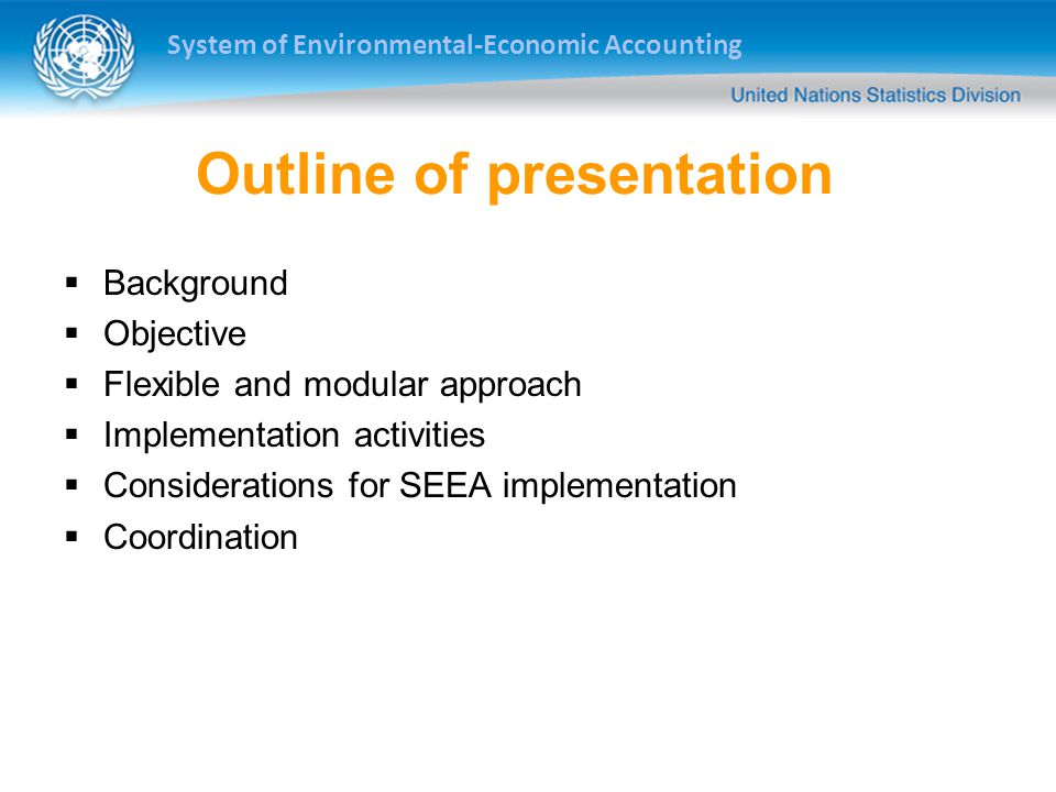 System of Environmental-Economic Accounting Outline of presentation  Background  Objective  Flexible and modular approach  Implementation activities  Considerations for SEEA implementation  Coordination