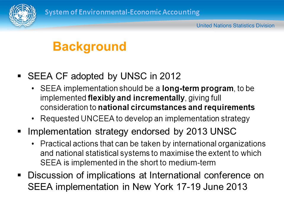 System of Environmental-Economic Accounting Background  SEEA CF adopted by UNSC in 2012 SEEA implementation should be a long-term program, to be implemented flexibly and incrementally, giving full consideration to national circumstances and requirements Requested UNCEEA to develop an implementation strategy  Implementation strategy endorsed by 2013 UNSC Practical actions that can be taken by international organizations and national statistical systems to maximise the extent to which SEEA is implemented in the short to medium-term  Discussion of implications at International conference on SEEA implementation in New York June 2013
