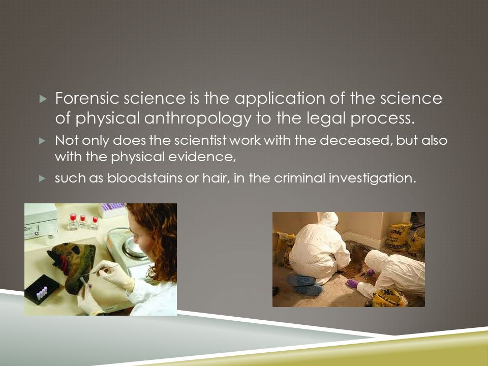  Forensic science is the application of the science of physical anthropology to the legal process.