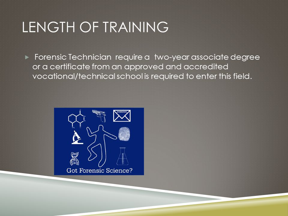 LENGTH OF TRAINING  Forensic Technician require a two-year associate degree or a certificate from an approved and accredited vocational/technical school is required to enter this field.