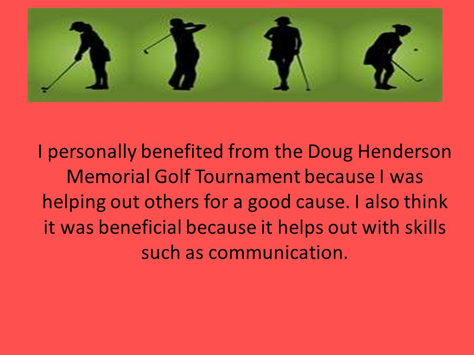 I personally benefited from the Doug Henderson Memorial Golf Tournament because I was helping out others for a good cause.
