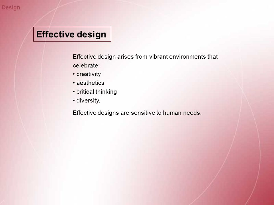 Effective design Design Effective design arises from vibrant environments that celebrate: creativity aesthetics critical thinking diversity.