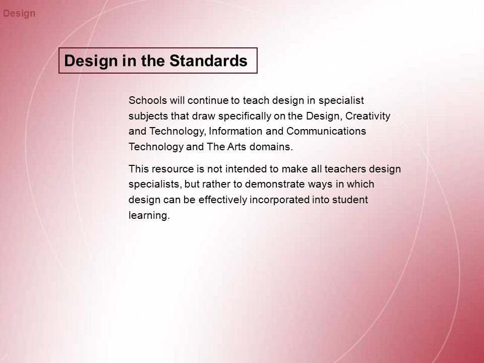 Design in the Standards Design Schools will continue to teach design in specialist subjects that draw specifically on the Design, Creativity and Technology, Information and Communications Technology and The Arts domains.