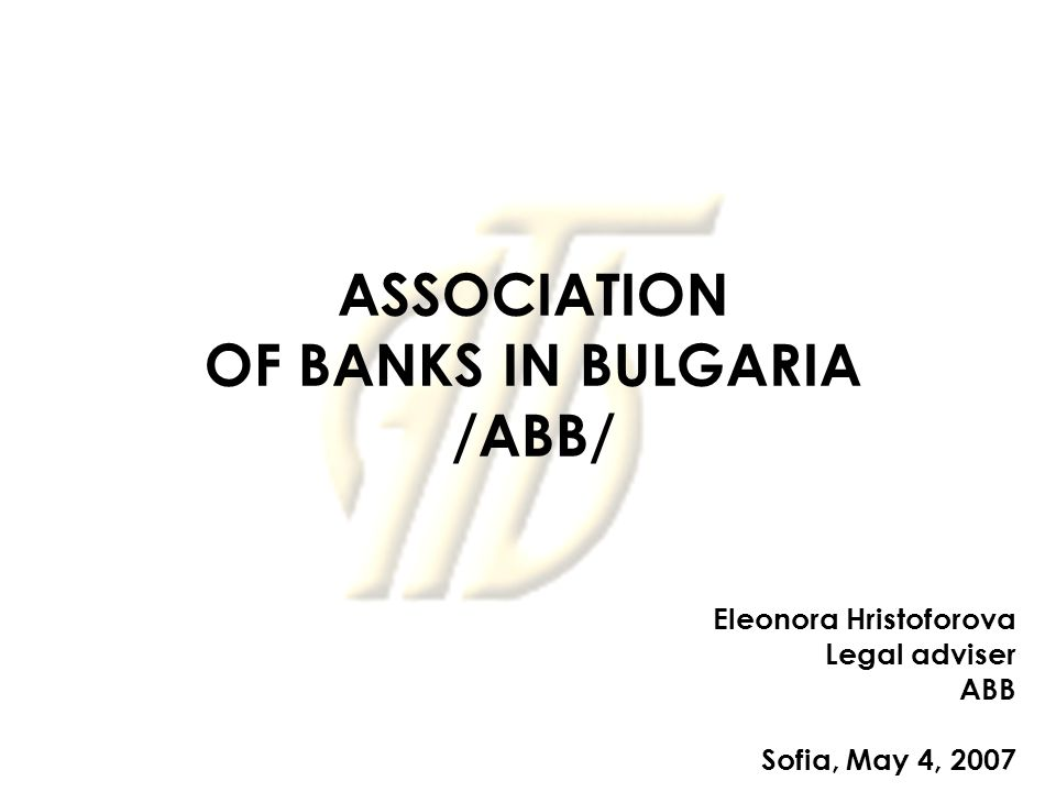 ASSOCIATION OF BANKS IN BULGARIA /ABB/ Eleonora Hristoforova Legal adviser ABB Sofia, May 4, 2007