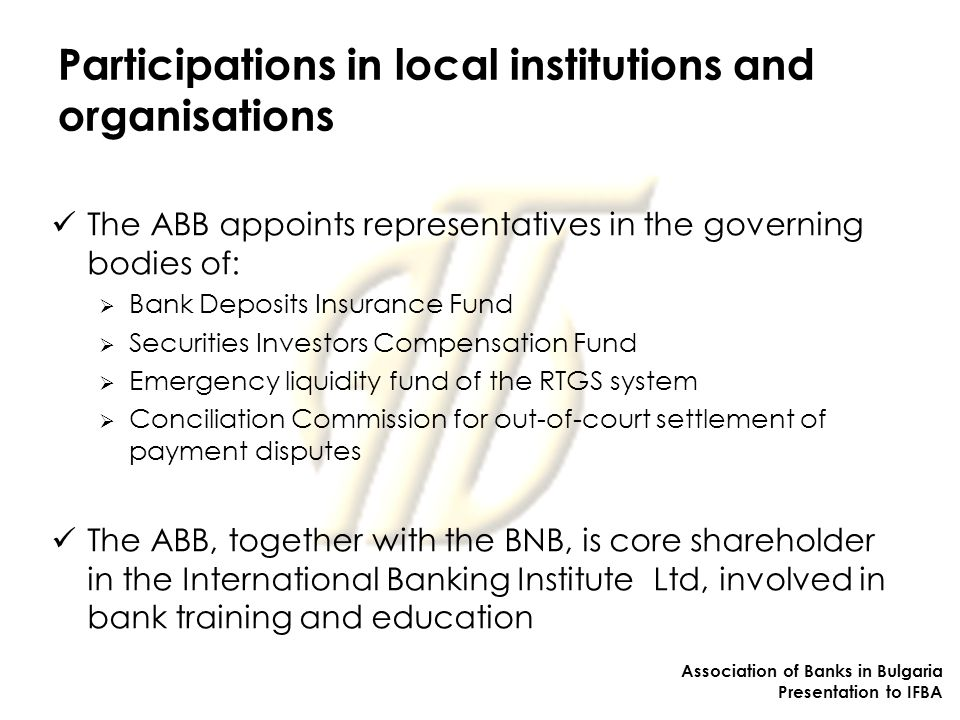 Participations in local institutions and organisations The ABB appoints representatives in the governing bodies of:  Bank Deposits Insurance Fund  Securities Investors Compensation Fund  Emergency liquidity fund of the RTGS system  Conciliation Commission for out-of-court settlement of payment disputes The ABB, together with the BNB, is core shareholder in the International Banking Institute Ltd, involved in bank training and education Association of Banks in Bulgaria Presentation to IFBA