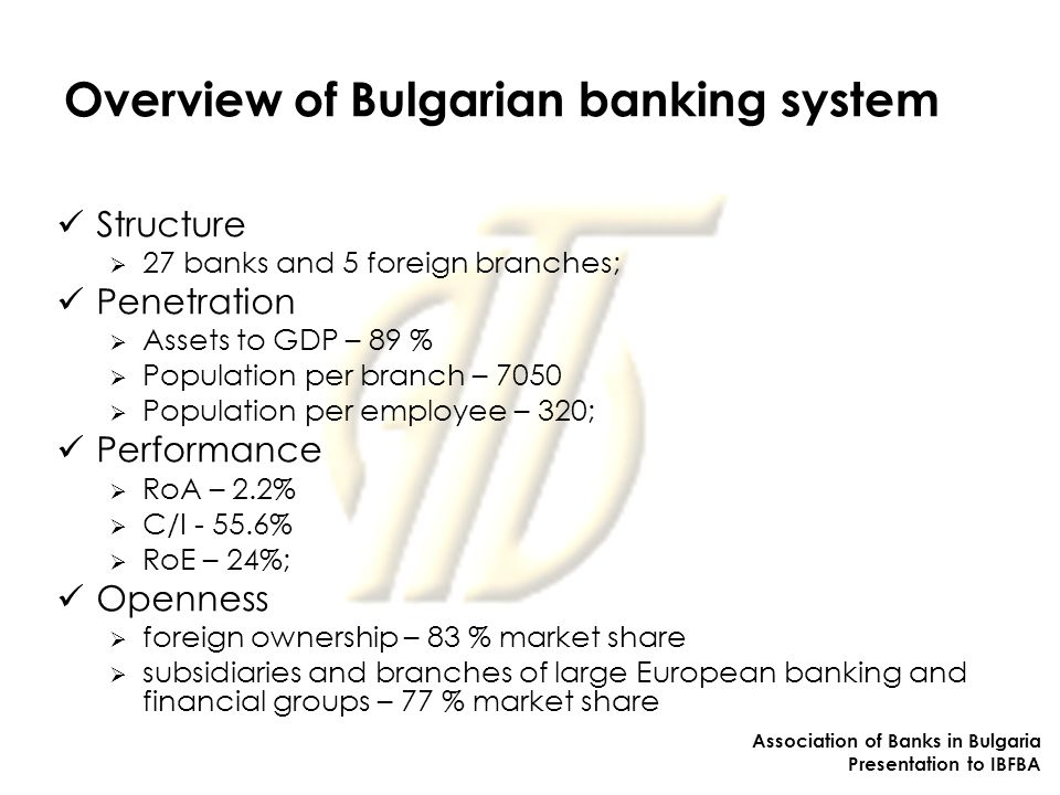 Overview of Bulgarian banking system Structure  27 banks and 5 foreign branches; Penetration  Assets to GDP – 89 %  Population per branch – 7050  Population per employee – 320; Performance  RoA – 2.2%  C/I %  RoE – 24%; Openness  foreign ownership – 83 % market share  subsidiaries and branches of large European banking and financial groups – 77 % market share Association of Banks in Bulgaria Presentation to IBFBA