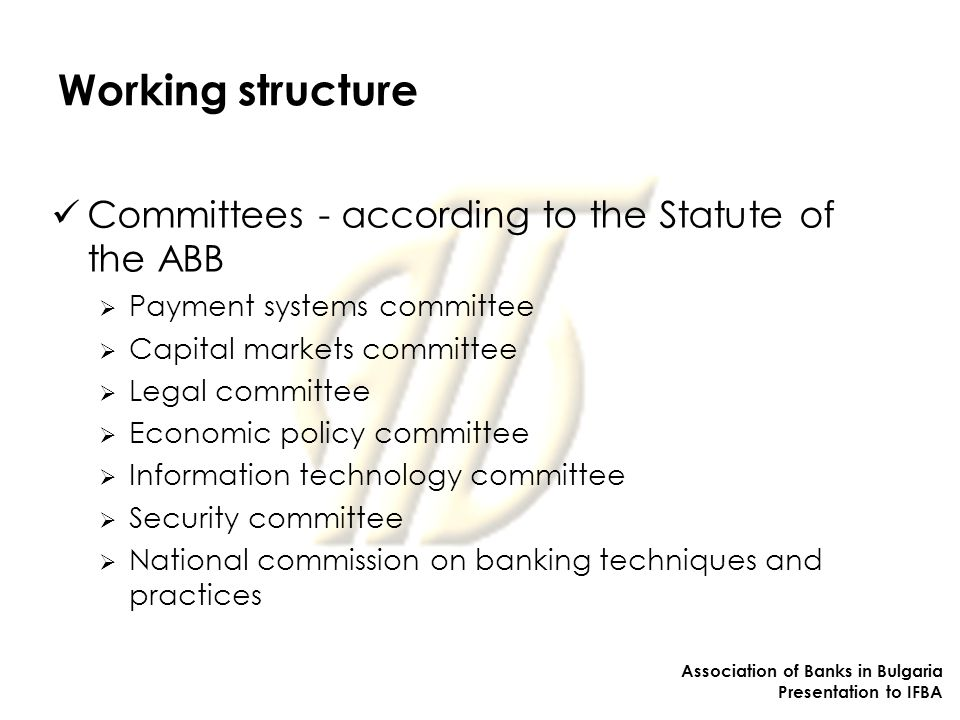Working structure Committees - according to the Statute of the ABB  Payment systems committee  Capital markets committee  Legal committee  Economic policy committee  Information technology committee  Security committee  National commission on banking techniques and practices Association of Banks in Bulgaria Presentation to IFBA