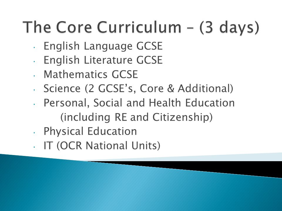 English Language GCSE English Literature GCSE Mathematics GCSE Science (2 GCSE's, Core & Additional) Personal, Social and Health Education (including RE and Citizenship) Physical Education IT (OCR National Units)