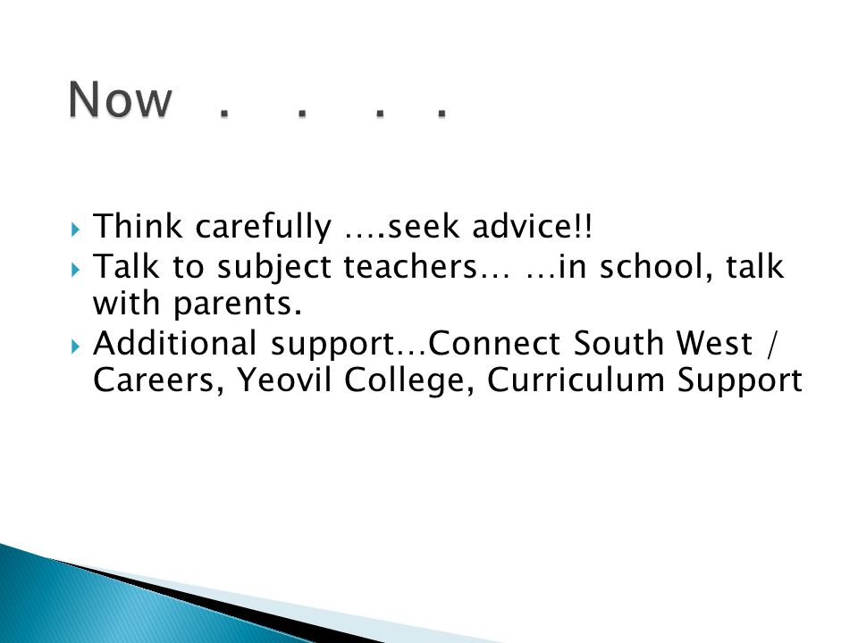  Think carefully ….seek advice!.  Talk to subject teachers… …in school, talk with parents.