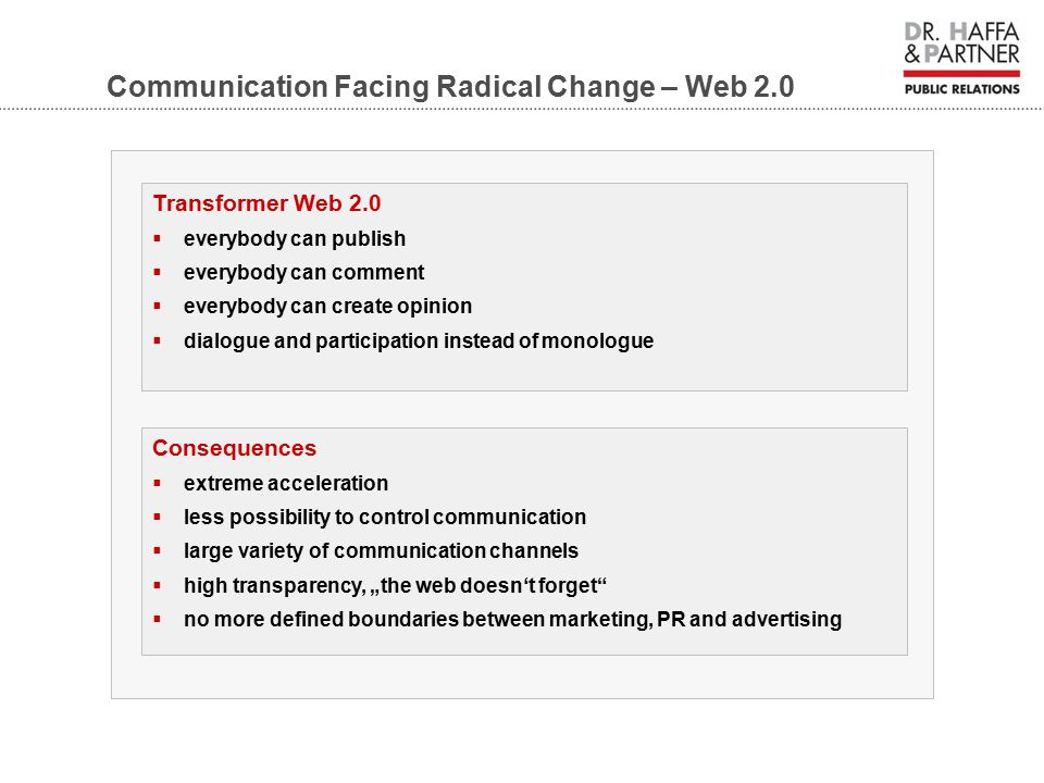"Communication Facing Radical Change – Web 2.0 Transformer Web 2.0  everybody can publish  everybody can comment  everybody can create opinion  dialogue and participation instead of monologue Consequences  extreme acceleration  less possibility to control communication  large variety of communication channels  high transparency, ""the web doesn't forget  no more defined boundaries between marketing, PR and advertising"
