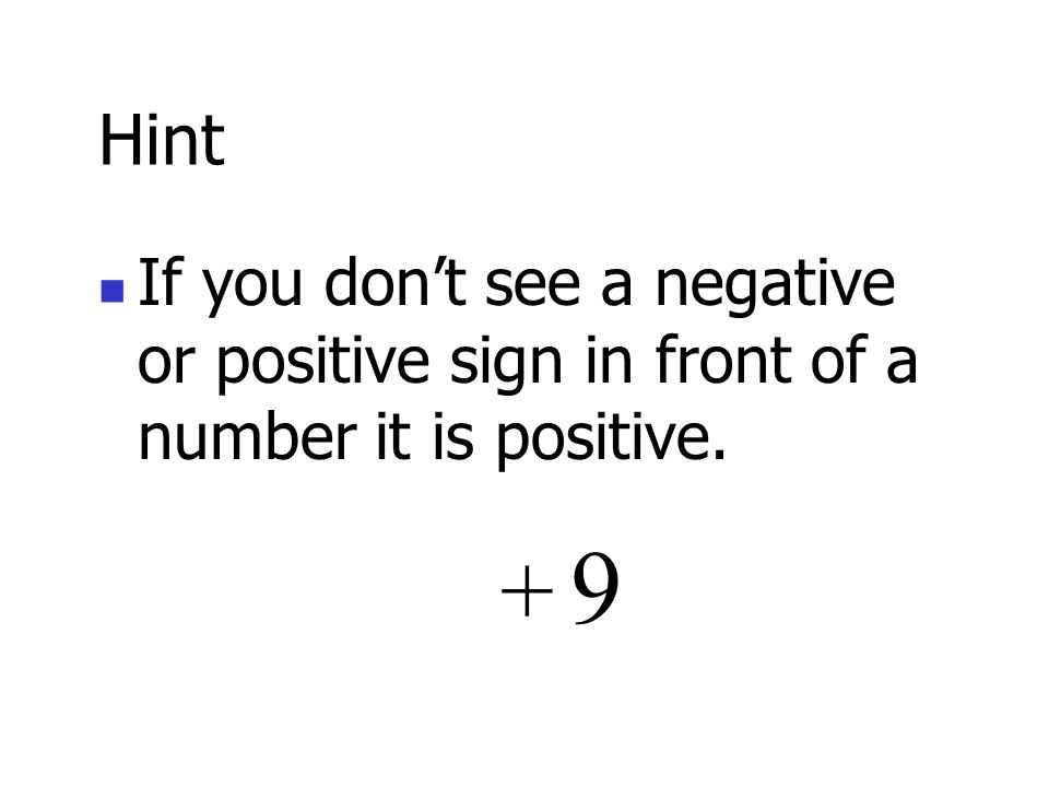 Hint If you don't see a negative or positive sign in front of a number it is positive. 9 +