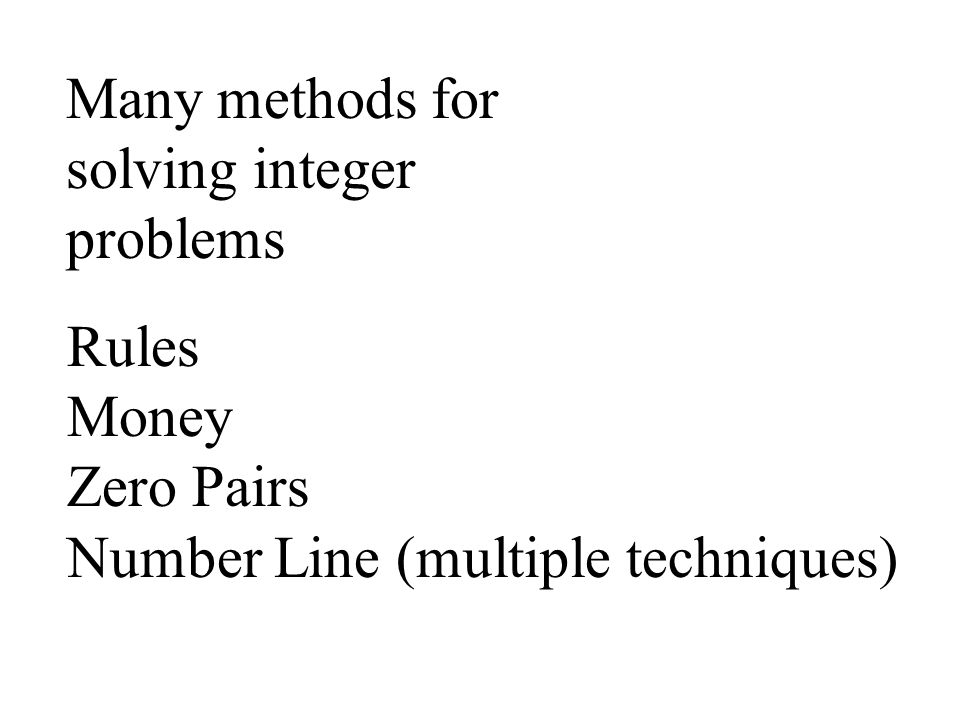 Many methods for solving integer problems Rules Money Zero Pairs Number Line (multiple techniques)