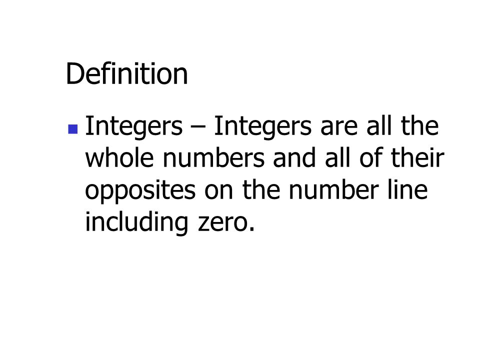 Definition Integers – are all the whole numbers and all of their opposites on the number line including zero.