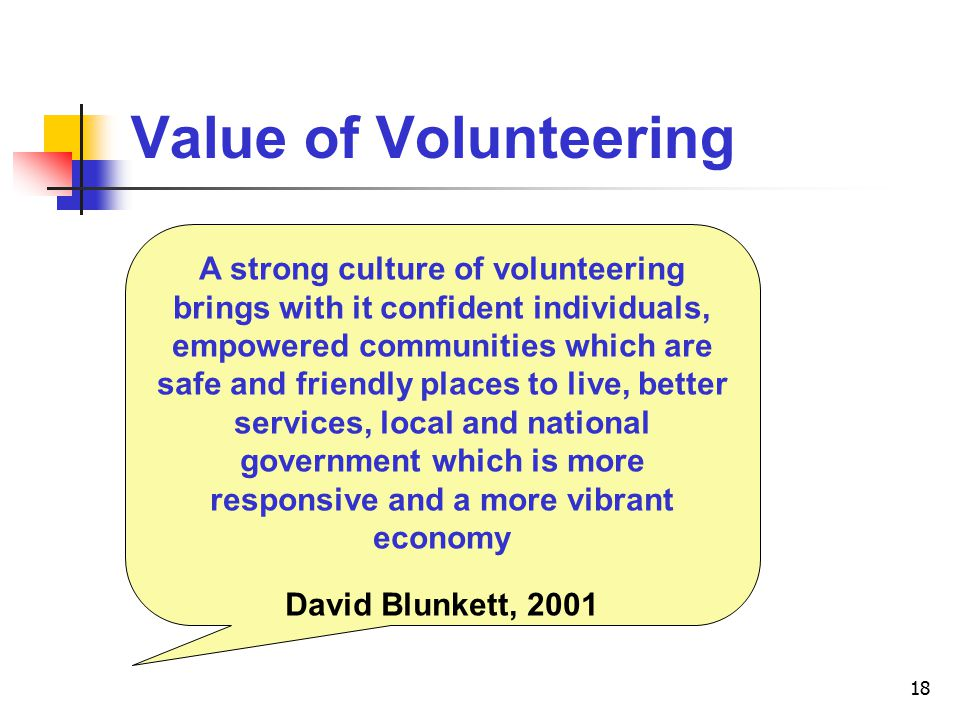 18 Value of Volunteering A strong culture of volunteering brings with it confident individuals, empowered communities which are safe and friendly places to live, better services, local and national government which is more responsive and a more vibrant economy David Blunkett, 2001