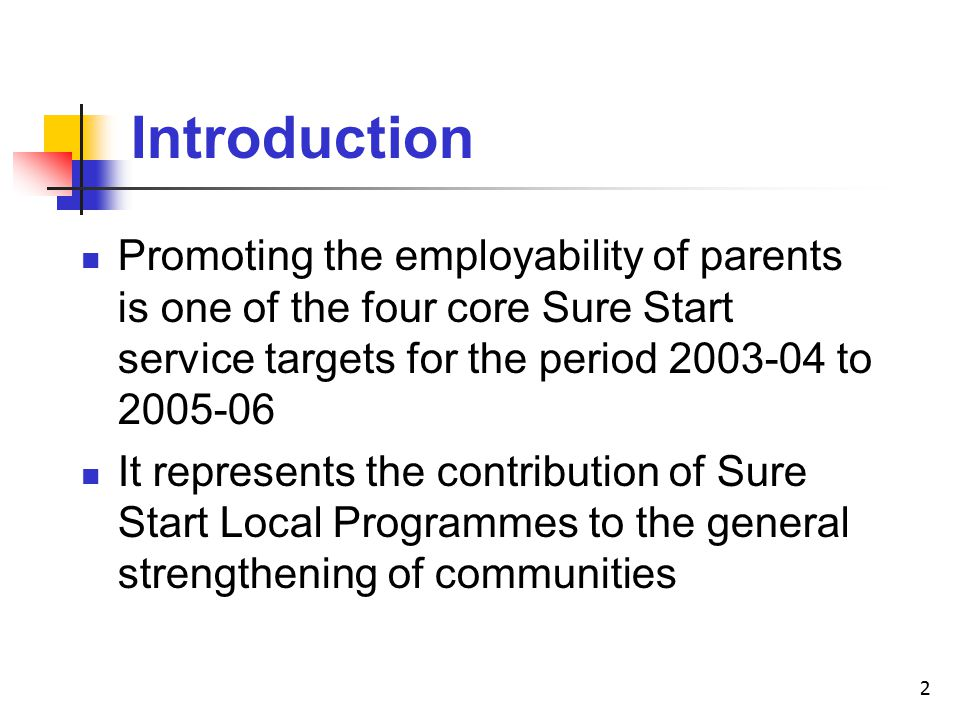 2 Introduction Promoting the employability of parents is one of the four core Sure Start service targets for the period to It represents the contribution of Sure Start Local Programmes to the general strengthening of communities
