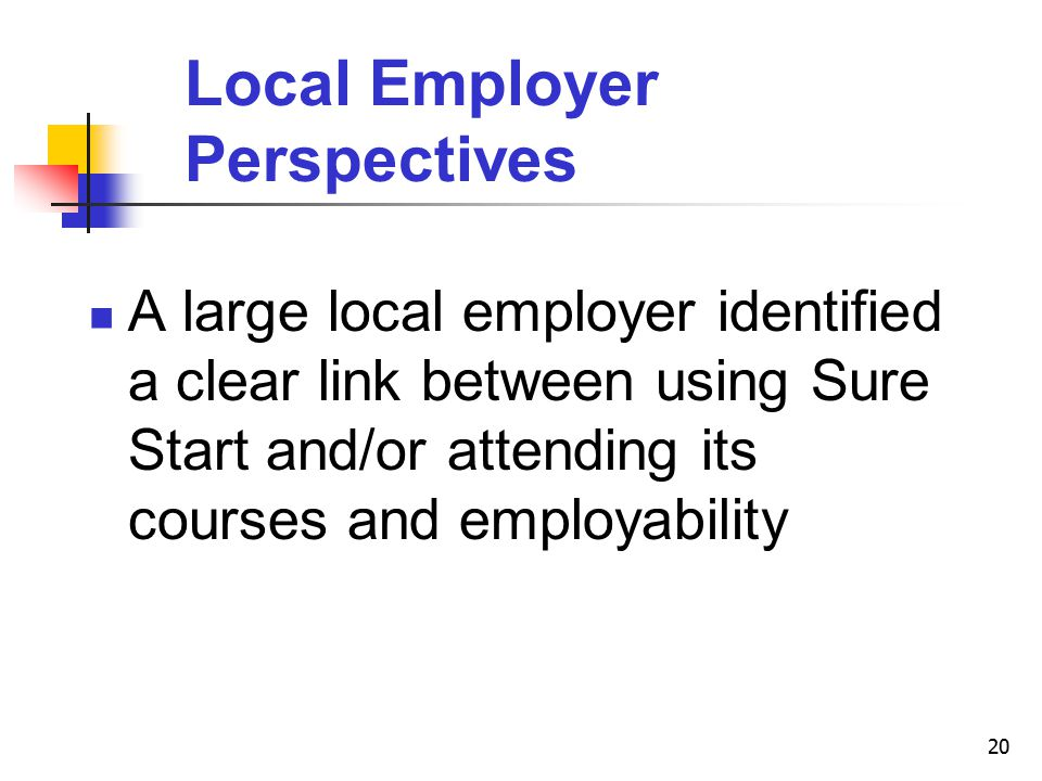 20 Local Employer Perspectives A large local employer identified a clear link between using Sure Start and/or attending its courses and employability