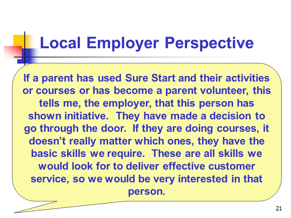 21 Local Employer Perspective If a parent has used Sure Start and their activities or courses or has become a parent volunteer, this tells me, the employer, that this person has shown initiative.