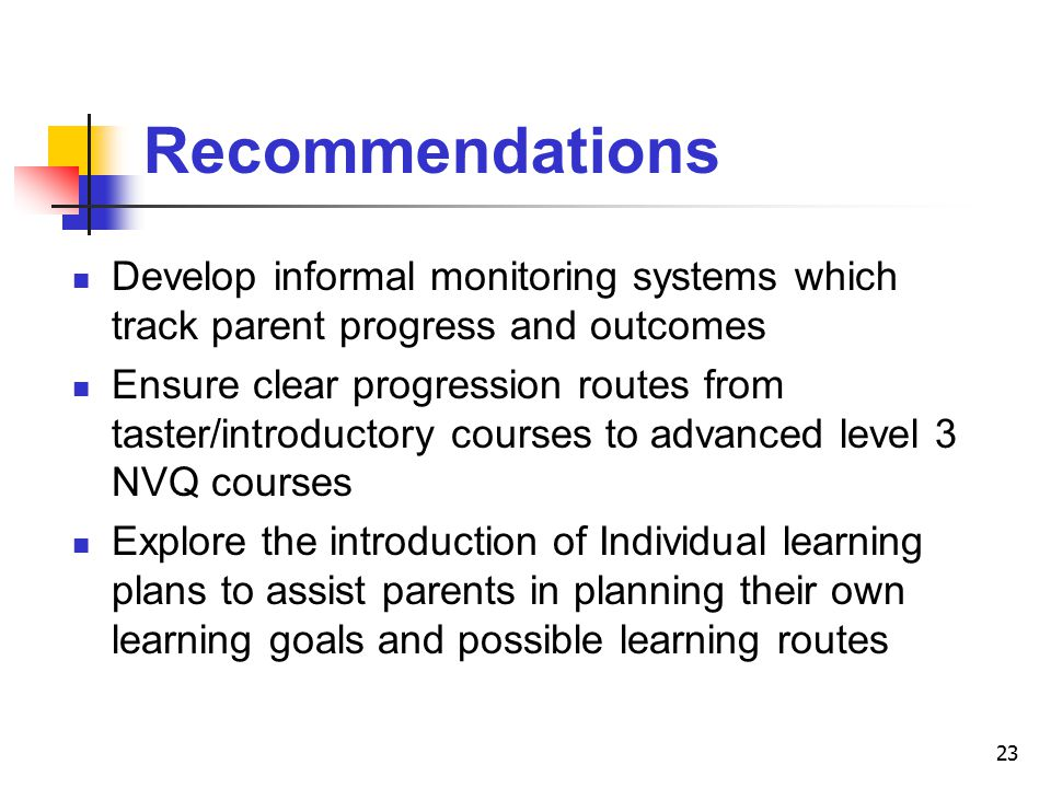 23 Recommendations Develop informal monitoring systems which track parent progress and outcomes Ensure clear progression routes from taster/introductory courses to advanced level 3 NVQ courses Explore the introduction of Individual learning plans to assist parents in planning their own learning goals and possible learning routes