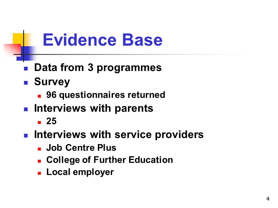 4 Evidence Base Data from 3 programmes Survey 96 questionnaires returned Interviews with parents 25 Interviews with service providers Job Centre Plus College of Further Education Local employer