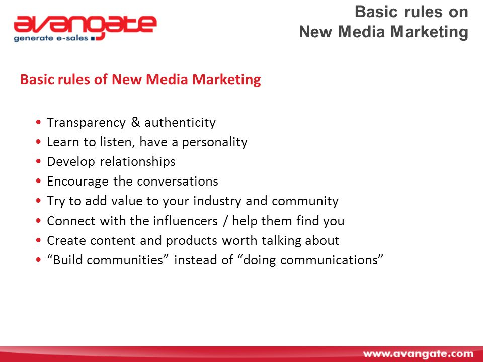Basic rules on New Media Marketing Basic rules of New Media Marketing Transparency & authenticity Learn to listen, have a personality Develop relationships Encourage the conversations Try to add value to your industry and community Connect with the influencers / help them find you Create content and products worth talking about Build communities instead of doing communications