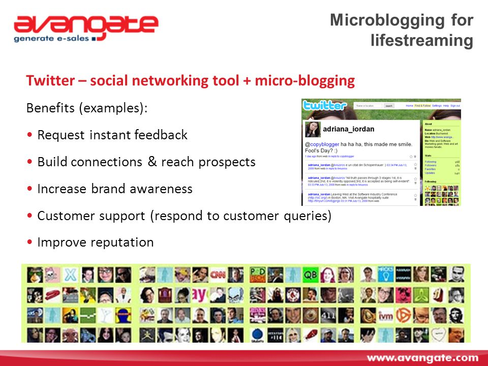 Microblogging for lifestreaming Twitter – social networking tool + micro-blogging Benefits (examples): Request instant feedback Build connections & reach prospects Increase brand awareness Customer support (respond to customer queries) Improve reputation