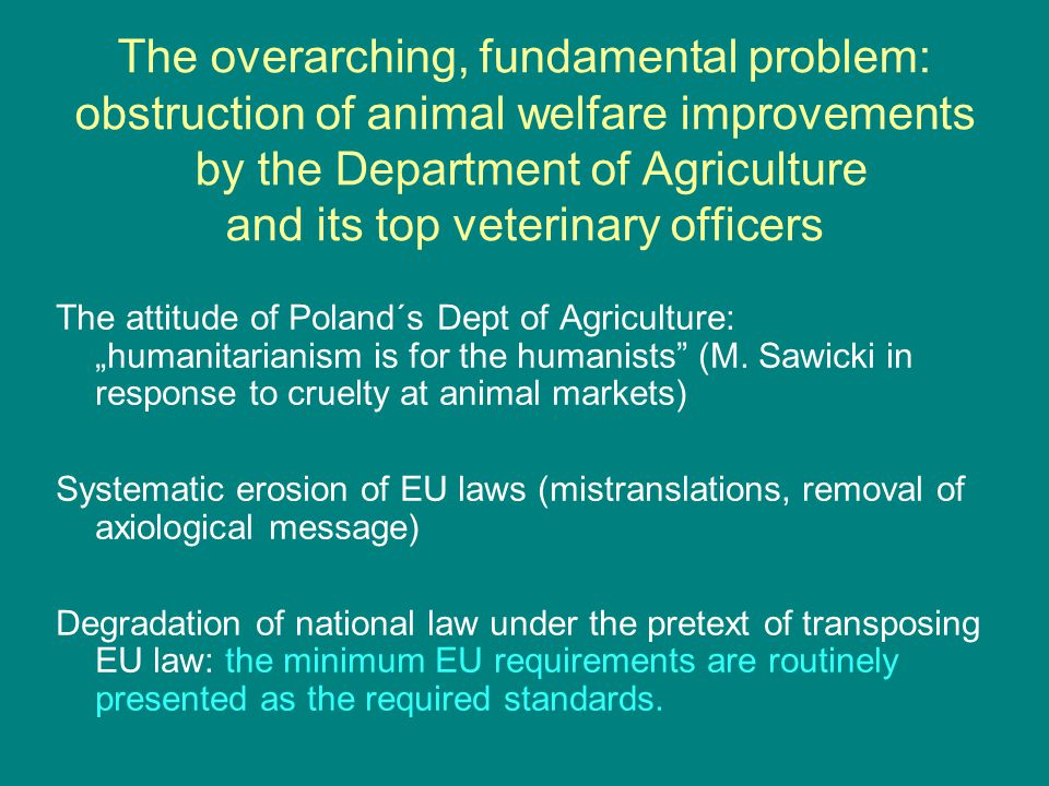 "The overarching, fundamental problem: obstruction of animal welfare improvements by the Department of Agriculture and its top veterinary officers The attitude of Poland´s Dept of Agriculture: ""humanitarianism is for the humanists (M."